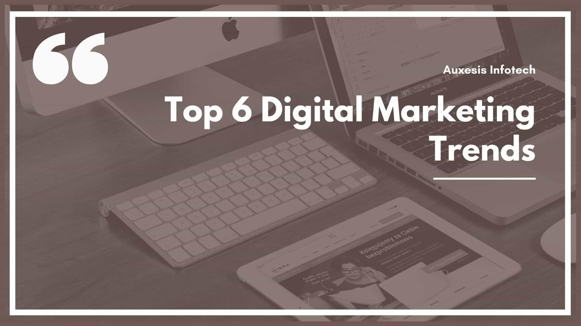 Top 6 Digital Marketing Trends