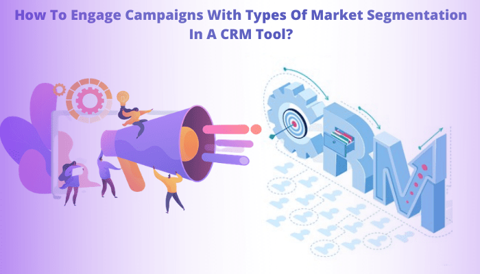 How To Engage Campaigns With Types Of Market Segmentation In A CRM Tool?