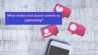 What makes text based content so captivating?